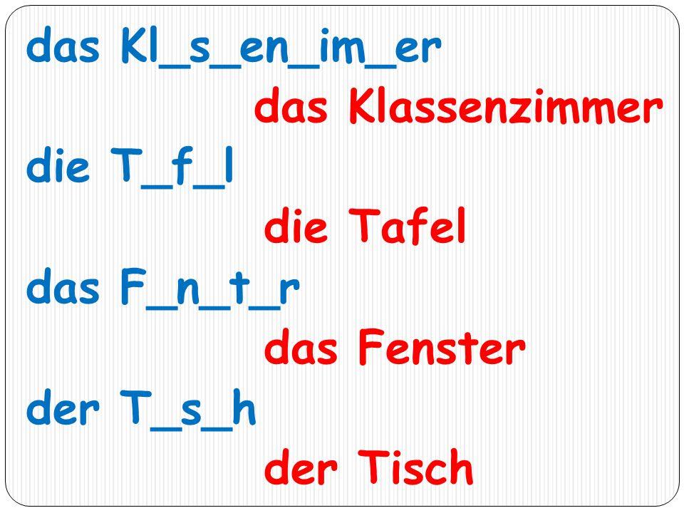 das Kl_s_en_im_er das Klassenzimmer die T_f_l die Tafel das F_n_t_r das Fenster der T_s_h der Tisch