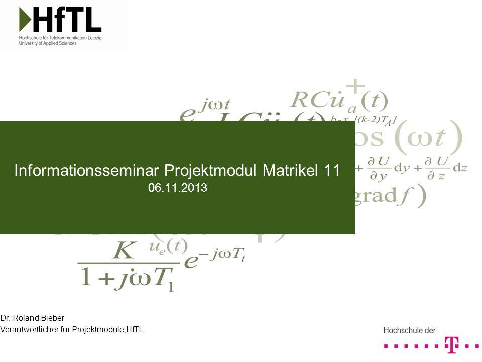 Dr. Roland Bieber Verantwortlicher für Projektmodule,HfTL Informationsseminar Projektmodul Matrikel 11 06.11.2013