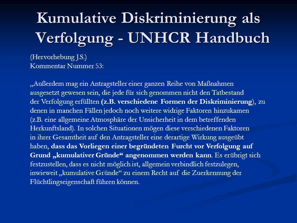 """Kumulative Diskriminierung als Verfolgung - UNHCR Handbuch (Hervorhebung J.S.) Kommentar Nummer 53: """"Außerdem mag ein Antragsteller einer ganzen Reihe"""