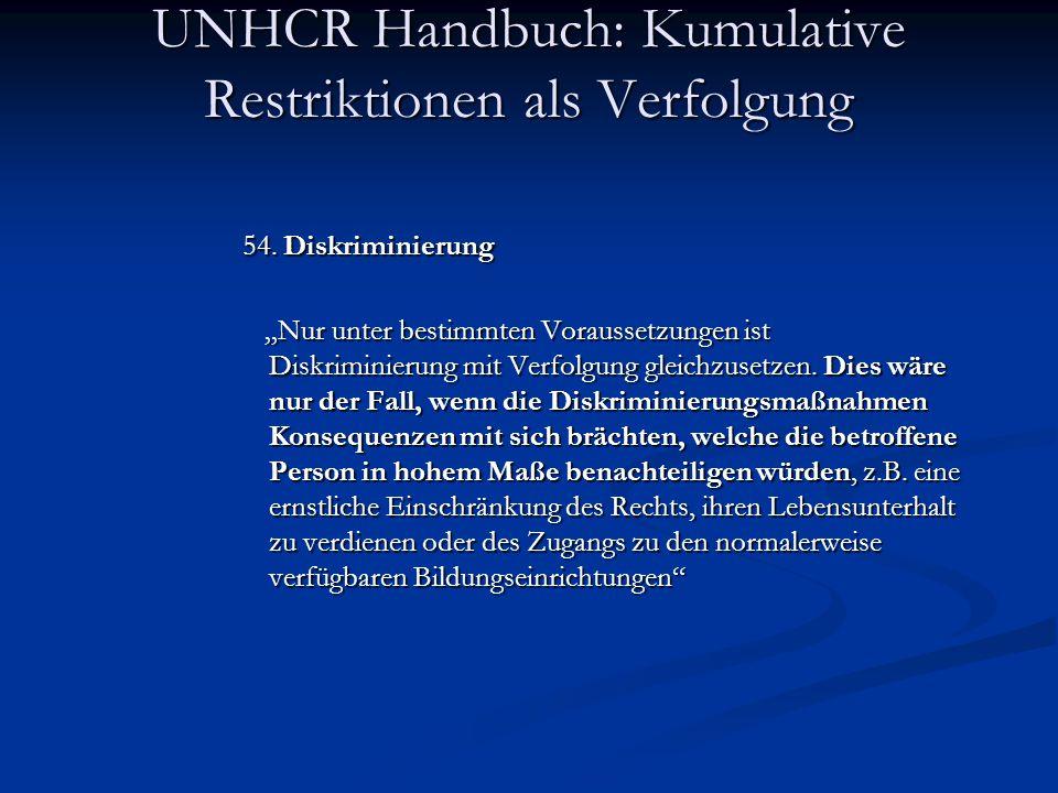 """UNHCR Handbuch: Kumulative Restriktionen als Verfolgung 54. Diskriminierung """"Nur unter bestimmten Voraussetzungen ist Diskriminierung mit Verfolgung g"""