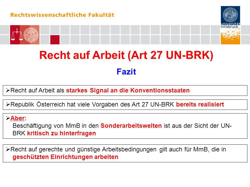 Recht auf Arbeit (Art 27 UN-BRK) Fazit  Recht auf Arbeit als starkes Signal an die Konventionsstaaten  Republik Österreich hat viele Vorgaben des Art 27 UN-BRK bereits realisiert  Aber: Beschäftigung von MmB in den Sonderarbeitswelten ist aus der Sicht der UN- BRK kritisch zu hinterfragen  Recht auf gerechte und günstige Arbeitsbedingungen gilt auch für MmB, die in geschützten Einrichtungen arbeiten