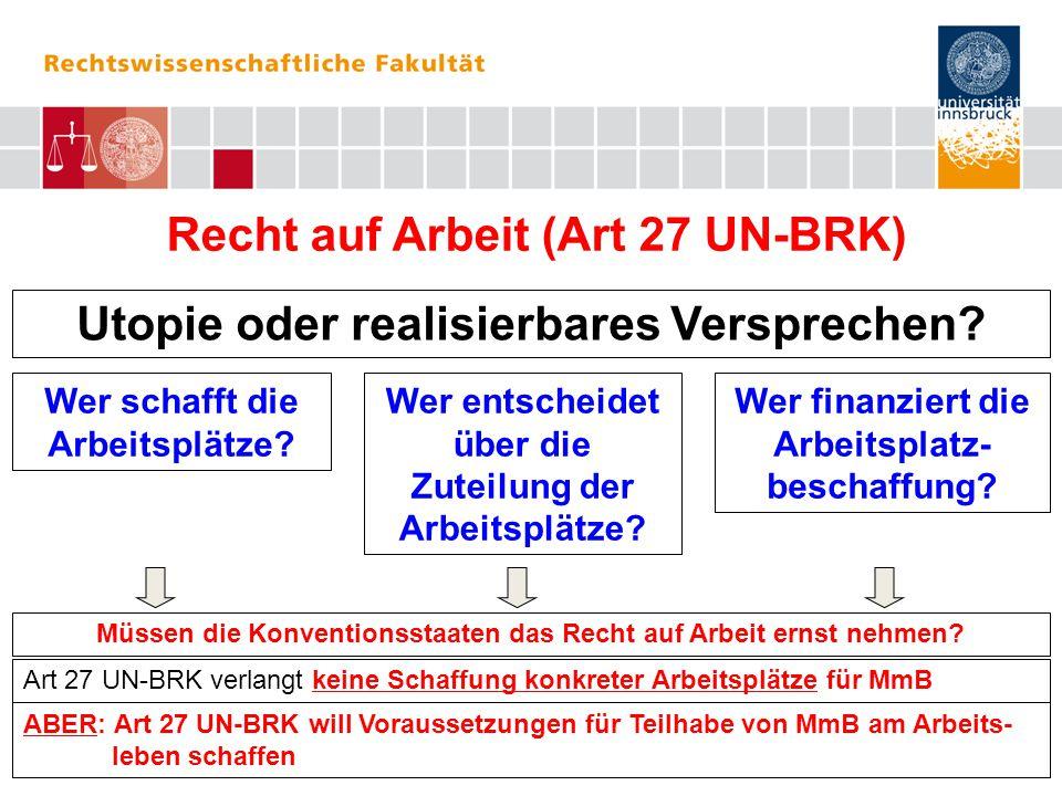 Recht auf Arbeit (Art 27 UN-BRK) Leitidee 1: So wenig Sonderarbeitswelten wie möglich Leitidee 2: Realisierung eines inklusiven Arbeitsmarktes Verpflichtungsgehalt für die Konventionsstaaten Art 27 UN-BRK (Arbeit und Beschäftigung): Art 27 UN-BRK enthält insgesamt 13 Teilgarantien des Rechts auf Arbeit.