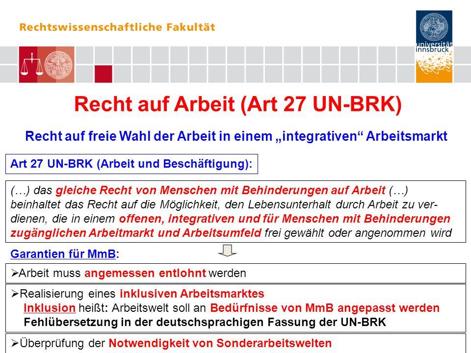 """Recht auf Arbeit (Art 27 UN-BRK) Recht auf freie Wahl der Arbeit in einem """"integrativen Arbeitsmarkt Art 27 UN-BRK (Arbeit und Beschäftigung):  Arbeit muss angemessen entlohnt werden (…) das gleiche Recht von Menschen mit Behinderungen auf Arbeit (…) beinhaltet das Recht auf die Möglichkeit, den Lebensunterhalt durch Arbeit zu ver- dienen, die in einem offenen, integrativen und für Menschen mit Behinderungen zugänglichen Arbeitmarkt und Arbeitsumfeld frei gewählt oder angenommen wird Garantien für MmB:  Realisierung eines inklusiven Arbeitsmarktes Inklusion heißt: Arbeitswelt soll an Bedürfnisse von MmB angepasst werden Fehlübersetzung in der deutschsprachigen Fassung der UN-BRK  Überprüfung der Notwendigkeit von Sonderarbeitswelten"""