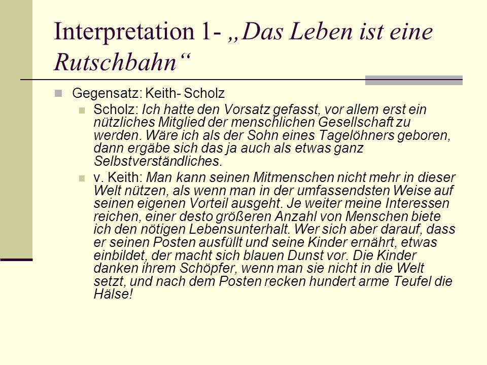 """Interpretation 1- """"Das Leben ist eine Rutschbahn Gegensatz: Keith- Scholz Scholz: Ich hatte den Vorsatz gefasst, vor allem erst ein nützliches Mitglied der menschlichen Gesellschaft zu werden."""