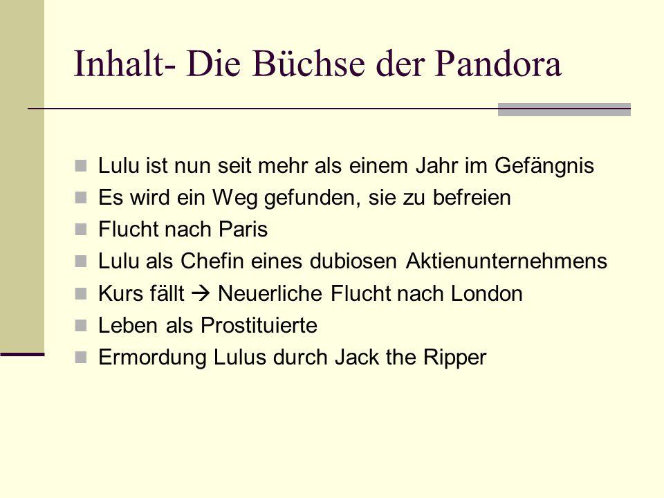 Inhalt- Die Büchse der Pandora Lulu ist nun seit mehr als einem Jahr im Gefängnis Es wird ein Weg gefunden, sie zu befreien Flucht nach Paris Lulu als Chefin eines dubiosen Aktienunternehmens Kurs fällt  Neuerliche Flucht nach London Leben als Prostituierte Ermordung Lulus durch Jack the Ripper