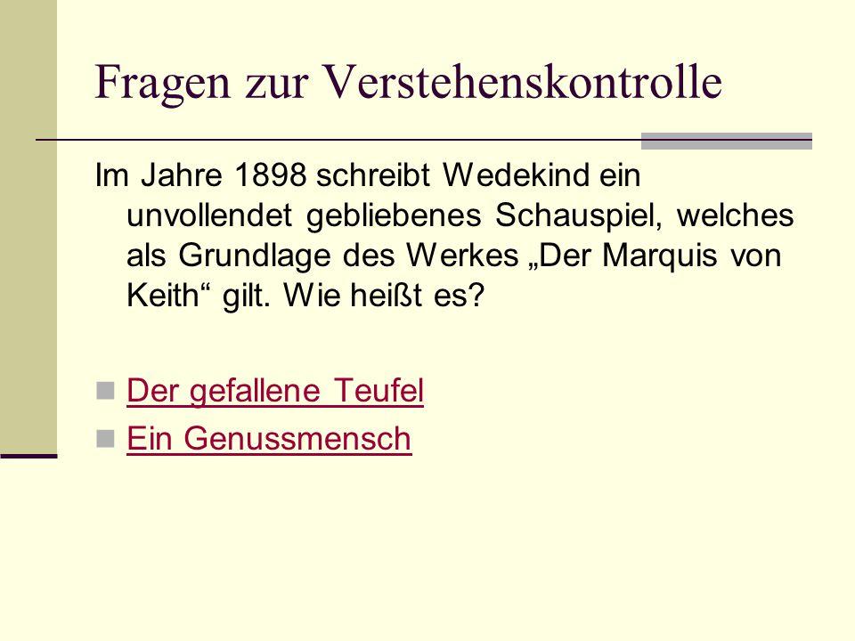 """Fragen zur Verstehenskontrolle Im Jahre 1898 schreibt Wedekind ein unvollendet gebliebenes Schauspiel, welches als Grundlage des Werkes """"Der Marquis von Keith gilt."""
