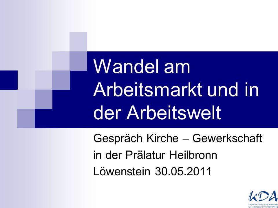 Wandel am Arbeitsmarkt und in der Arbeitswelt Gespräch Kirche – Gewerkschaft in der Prälatur Heilbronn Löwenstein 30.05.2011