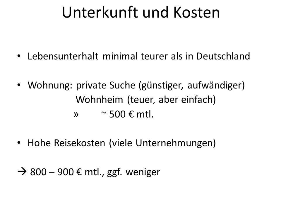 Unterkunft und Kosten Lebensunterhalt minimal teurer als in Deutschland Wohnung: private Suche (günstiger, aufwändiger) Wohnheim (teuer, aber einfach) » ~ 500 € mtl.