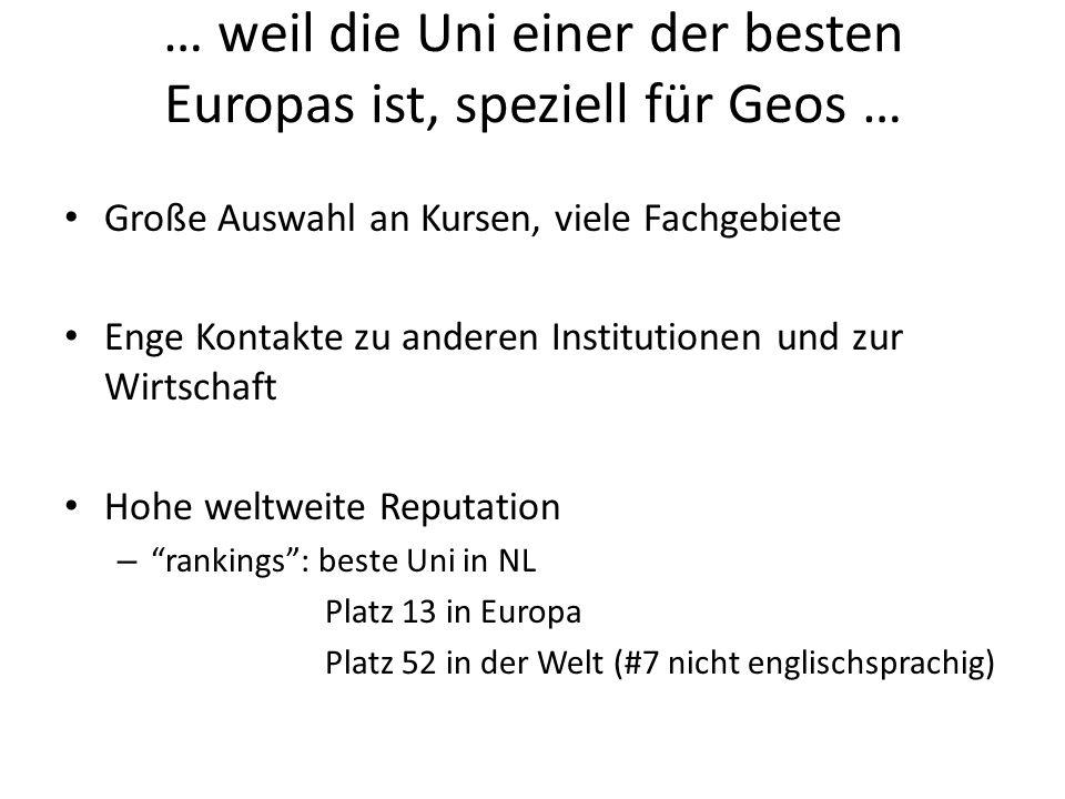 … weil die Uni einer der besten Europas ist, speziell für Geos … Große Auswahl an Kursen, viele Fachgebiete Enge Kontakte zu anderen Institutionen und zur Wirtschaft Hohe weltweite Reputation – rankings : beste Uni in NL Platz 13 in Europa Platz 52 in der Welt (#7 nicht englischsprachig)