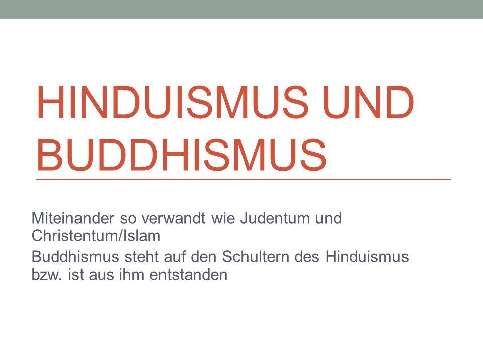 HINDUISMUS UND BUDDHISMUS Miteinander so verwandt wie Judentum und Christentum/Islam Buddhismus steht auf den Schultern des Hinduismus bzw. ist aus ih