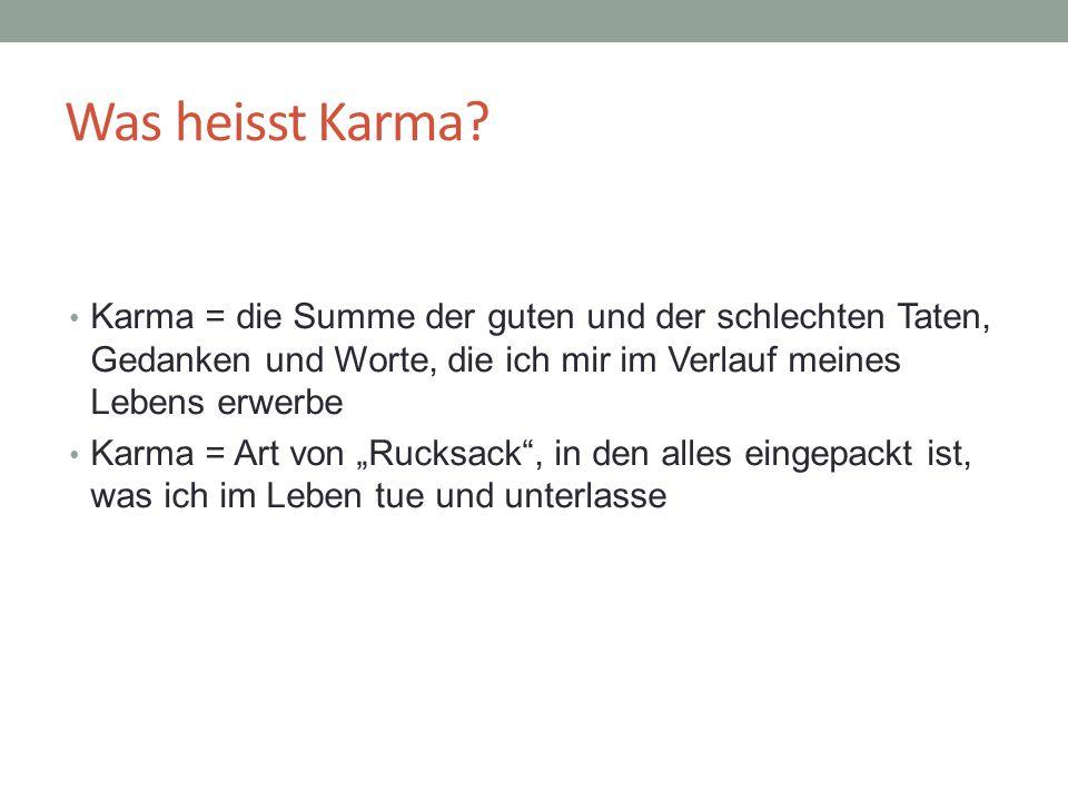 Was heisst Karma? Karma = die Summe der guten und der schlechten Taten, Gedanken und Worte, die ich mir im Verlauf meines Lebens erwerbe Karma = Art v