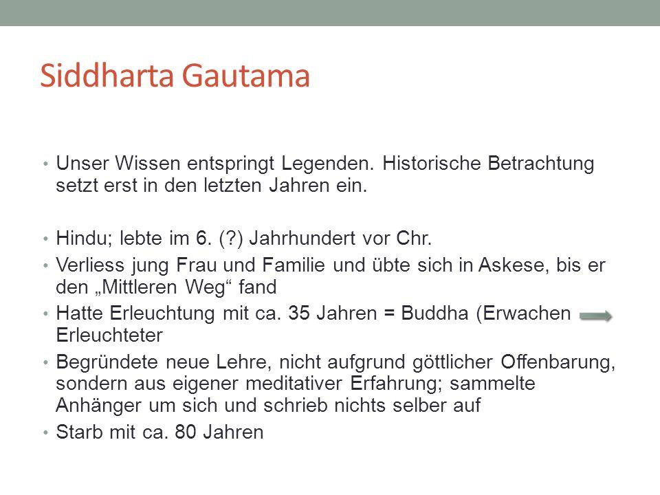 Siddharta Gautama Unser Wissen entspringt Legenden. Historische Betrachtung setzt erst in den letzten Jahren ein. Hindu; lebte im 6. (?) Jahrhundert v