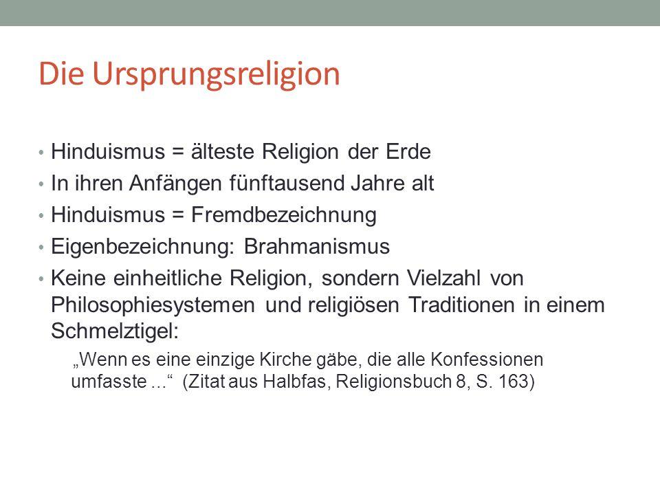 Die Ursprungsreligion Hinduismus = älteste Religion der Erde In ihren Anfängen fünftausend Jahre alt Hinduismus = Fremdbezeichnung Eigenbezeichnung: B