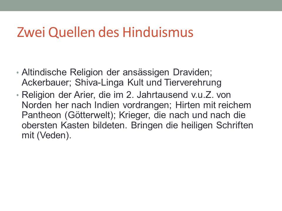Zwei Quellen des Hinduismus Altindische Religion der ansässigen Draviden; Ackerbauer; Shiva-Linga Kult und Tierverehrung Religion der Arier, die im 2.