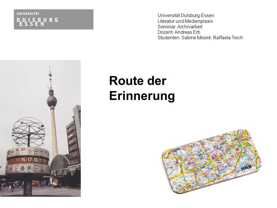 Universität Duisburg-Essen Literatur und Medienpraxis Seminar: Archivarbeit Dozent: Andreas Erb Studenten: Sabine Miseré, Raffaela Teich Route der Erinnerung