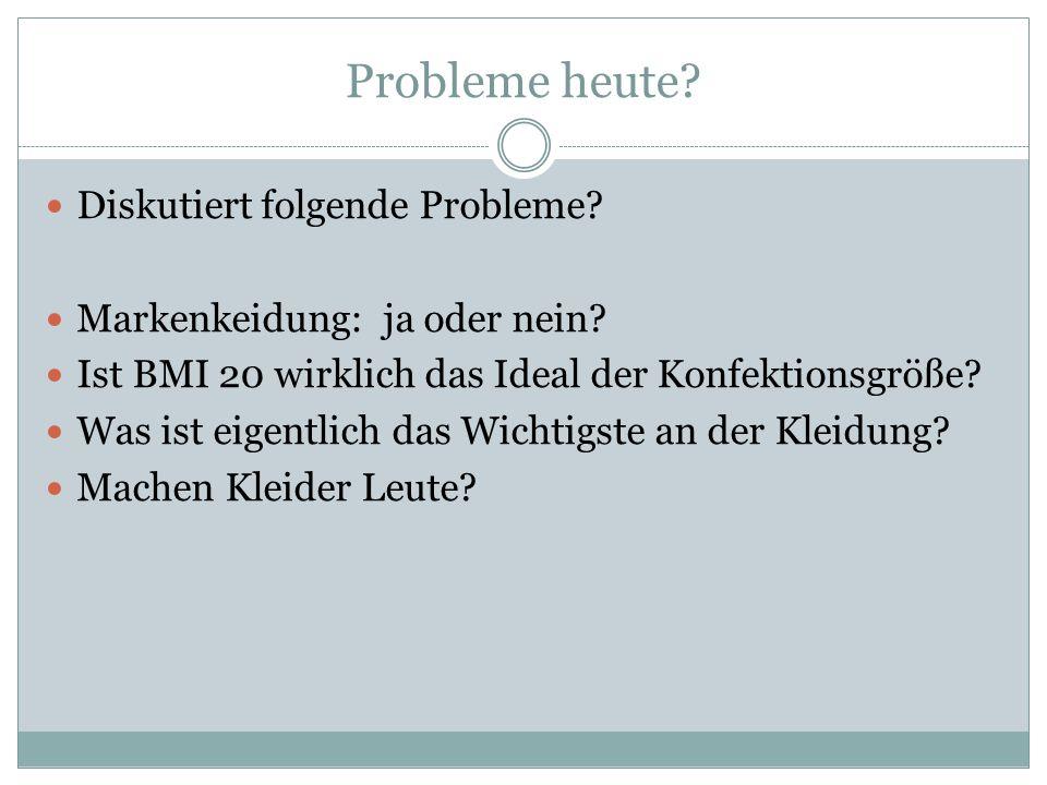 Probleme heute? Diskutiert folgende Probleme? Markenkeidung: ja oder nein? Ist BMI 20 wirklich das Ideal der Konfektionsgröße? Was ist eigentlich das