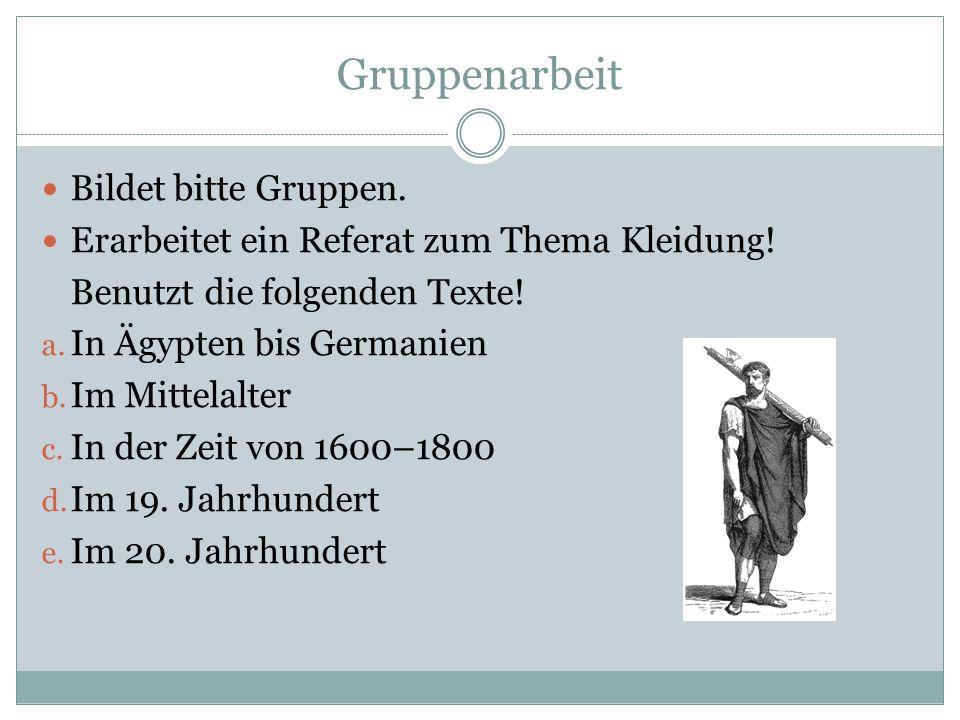 Gruppenarbeit Bildet bitte Gruppen. Erarbeitet ein Referat zum Thema Kleidung! Benutzt die folgenden Texte! a. In Ägypten bis Germanien b. Im Mittelal