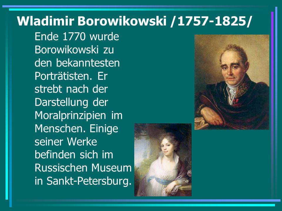 Wladimir Borowikowski /1757-1825/ Ende 1770 wurde Borowikowski zu den bekanntesten Porträtisten. Er strebt nach der Darstellung der Moralprinzipien im