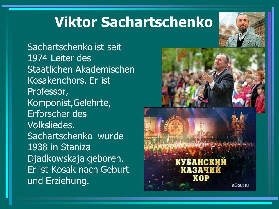 Viktor Sachartschenko Sachartschenko ist seit 1974 Leiter des Staatlichen Akademischen Kosakenchors. Er ist Professor, Komponist,Gelehrte, Erforscher