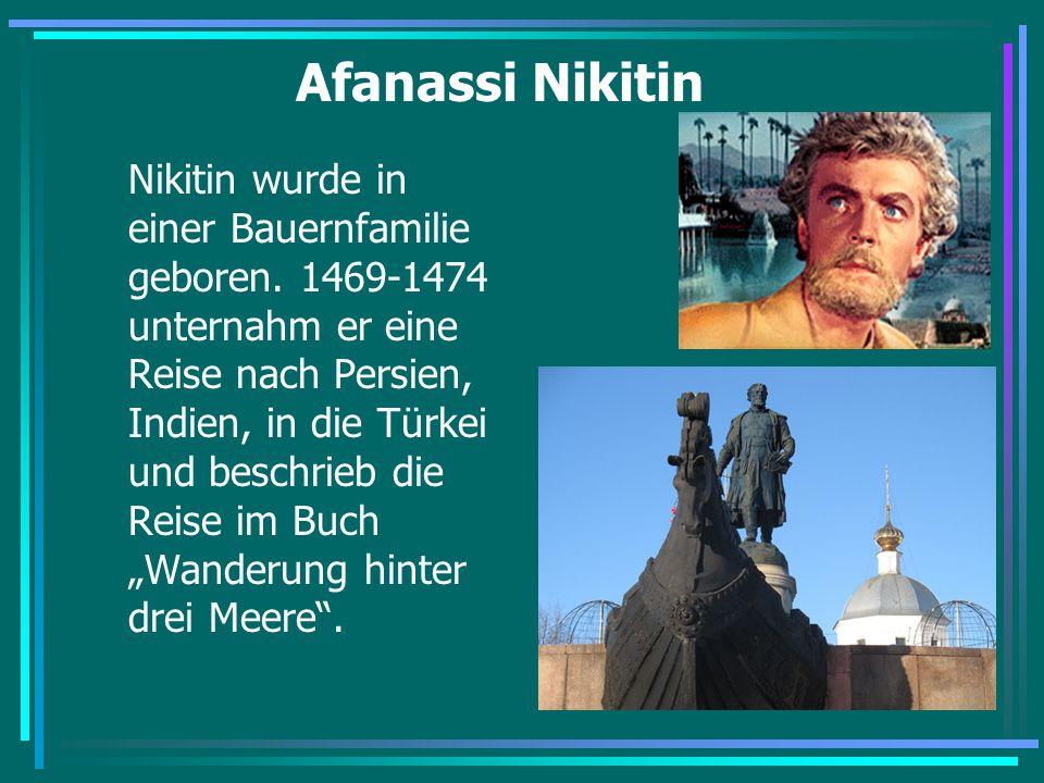 Afanassi Nikitin Nikitin wurde in einer Bauernfamilie geboren. 1469-1474 unternahm er eine Reise nach Persien, Indien, in die Türkei und beschrieb die