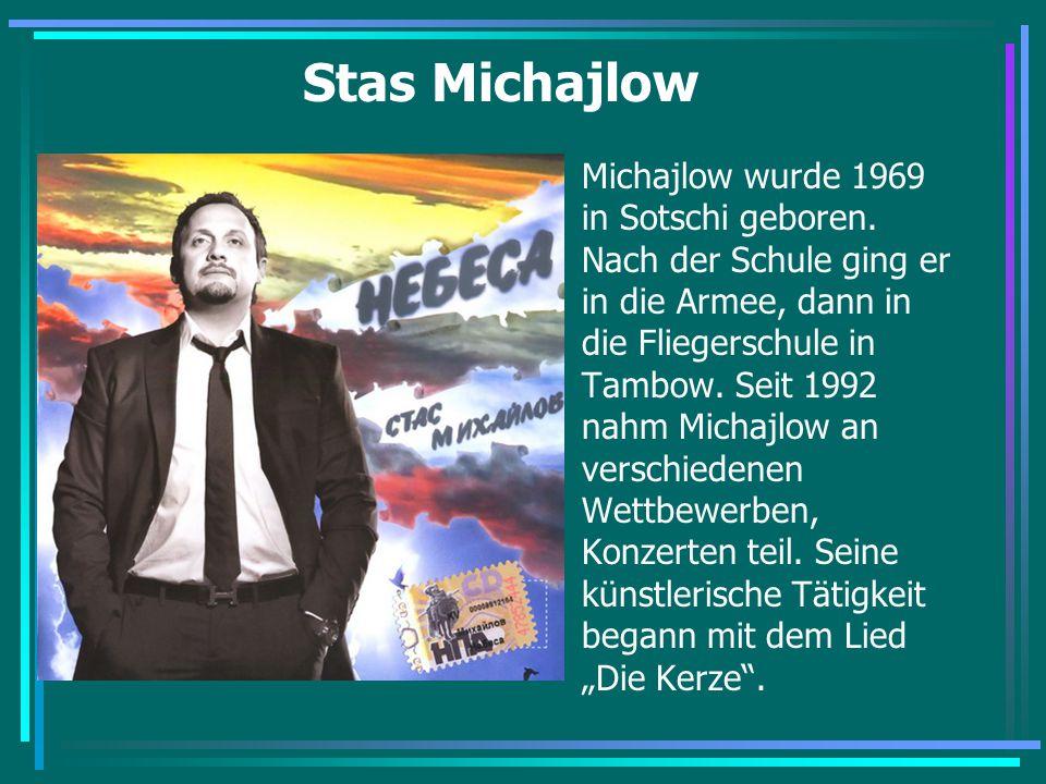 Stas Michajlow Michajlow wurde 1969 in Sotschi geboren. Nach der Schule ging er in die Armee, dann in die Fliegerschule in Tambow. Seit 1992 nahm Mich