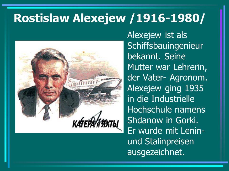 Rostislaw Alexejew /1916-1980/ Alexejew ist als Schiffsbauingenieur bekannt. Seine Mutter war Lehrerin, der Vater- Agronom. Alexejew ging 1935 in die