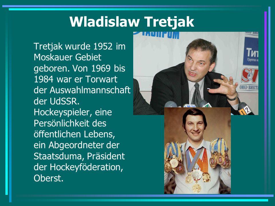 Wladislaw Tretjak Tretjak wurde 1952 im Moskauer Gebiet geboren. Von 1969 bis 1984 war er Torwart der Auswahlmannschaft der UdSSR. Hockeyspieler, eine
