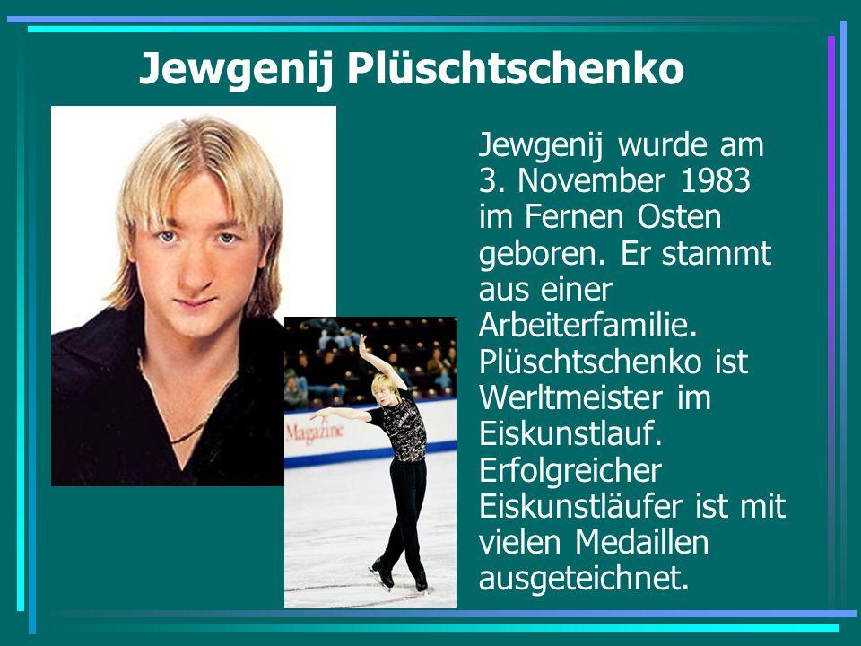 Jewgenij Plüschtschenko Jewgenij wurde am 3. November 1983 im Fernen Osten geboren. Er stammt aus einer Arbeiterfamilie. Plüschtschenko ist Werltmeist