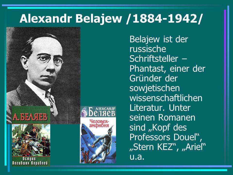 Alexandr Belajew /1884-1942/ Belajew ist der russische Schriftsteller – Phantast, einer der Gründer der sowjetischen wissenschaftlichen Literatur. Unt