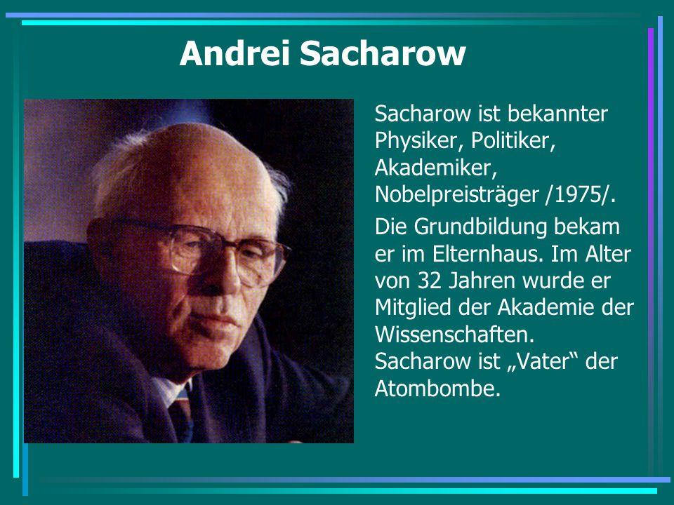 Andrei Sacharow Sacharow ist bekannter Physiker, Politiker, Akademiker, Nobelpreisträger /1975/. Die Grundbildung bekam er im Elternhaus. Im Alter von