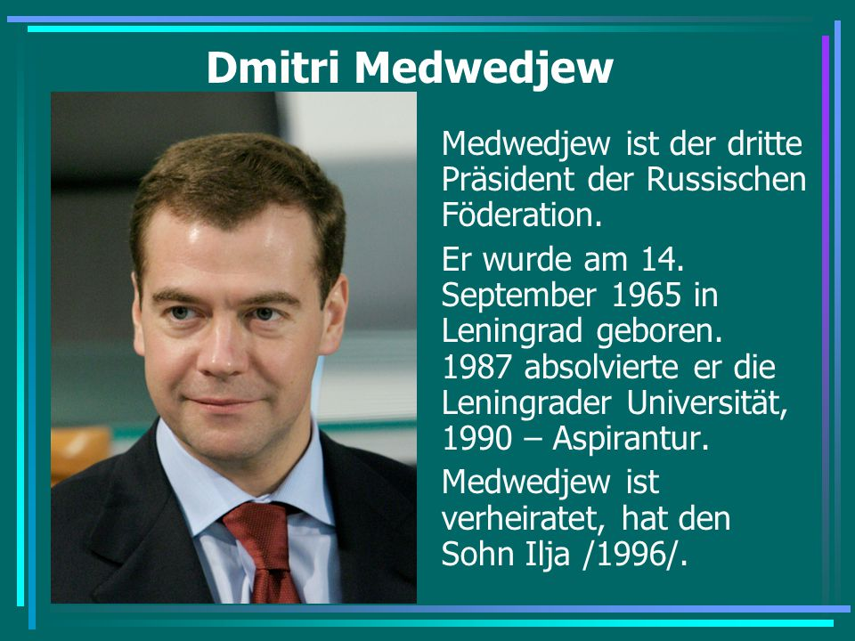 Dmitri Medwedjew Medwedjew ist der dritte Präsident der Russischen Föderation. Er wurde am 14. September 1965 in Leningrad geboren. 1987 absolvierte e