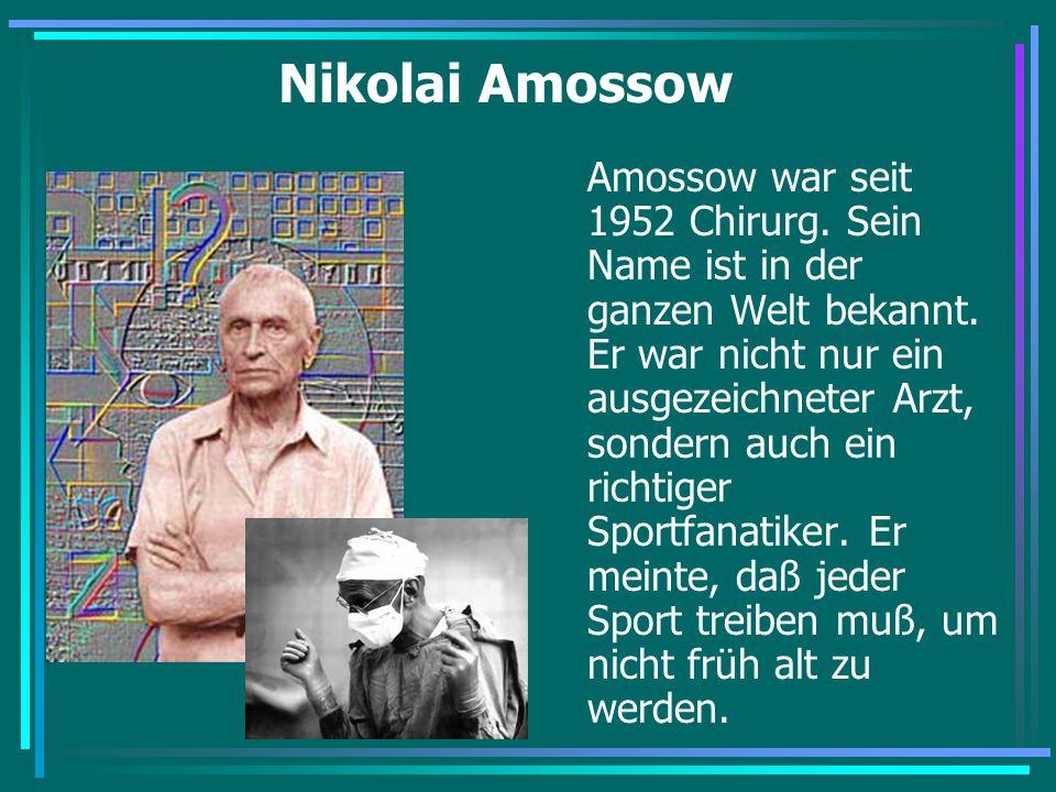 Nikolai Amossow Amossow war seit 1952 Chirurg. Sein Name ist in der ganzen Welt bekannt. Er war nicht nur ein ausgezeichneter Arzt, sondern auch ein r