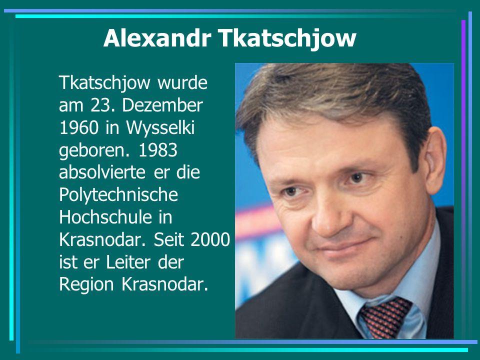 Alexandr Tkatschjow Tkatschjow wurde am 23. Dezember 1960 in Wysselki geboren. 1983 absolvierte er die Polytechnische Hochschule in Krasnodar. Seit 20