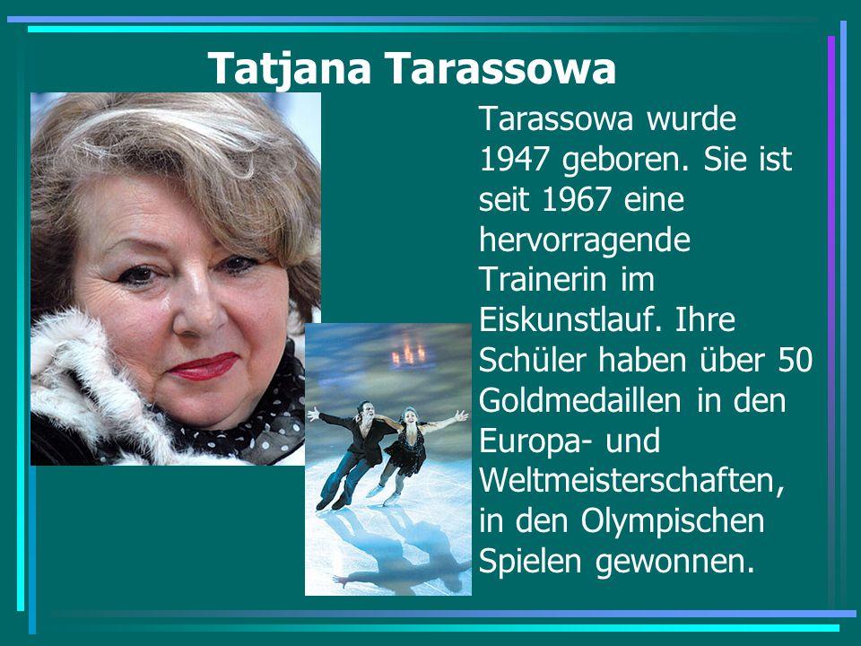 Tatjana Tarassowa Tarassowa wurde 1947 geboren. Sie ist seit 1967 eine hervorragende Trainerin im Eiskunstlauf. Ihre Schüler haben über 50 Goldmedaill