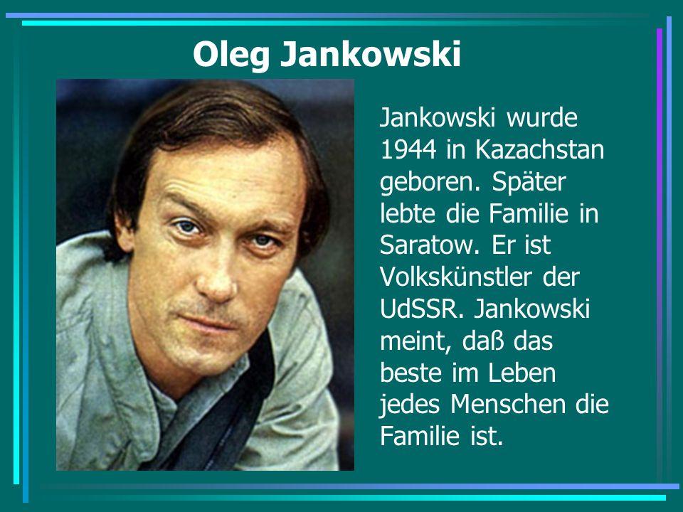 Oleg Jankowski Jankowski wurde 1944 in Kazachstan geboren. Später lebte die Familie in Saratow. Er ist Volkskünstler der UdSSR. Jankowski meint, daß d