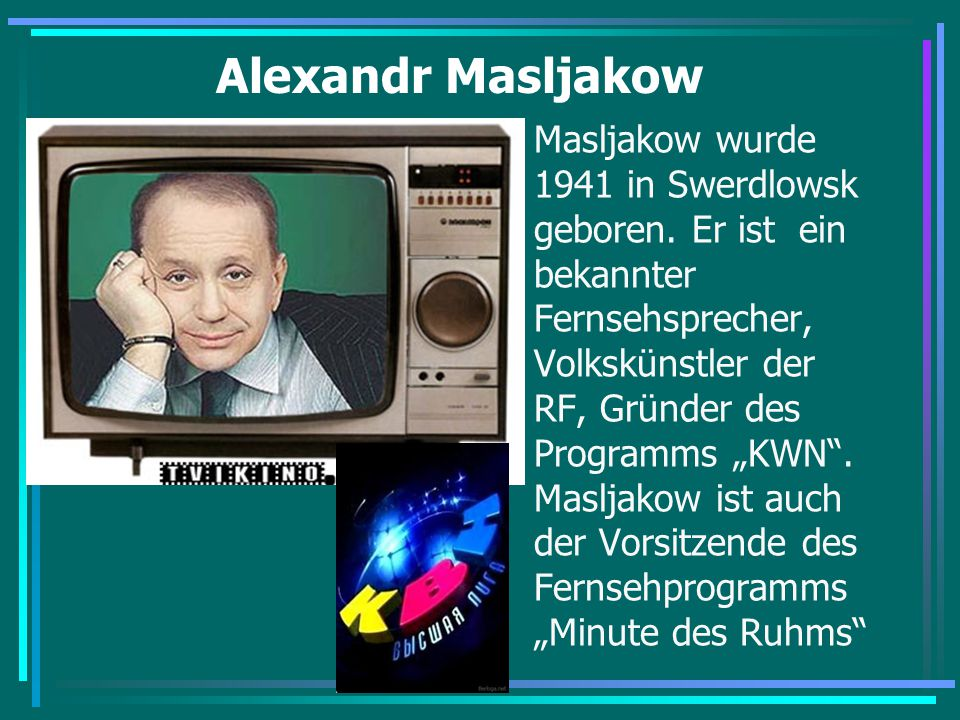 """Alexandr Masljakow Masljakow wurde 1941 in Swerdlowsk geboren. Er ist ein bekannter Fernsehsprecher, Volkskünstler der RF, Gründer des Programms """"KWN"""""""