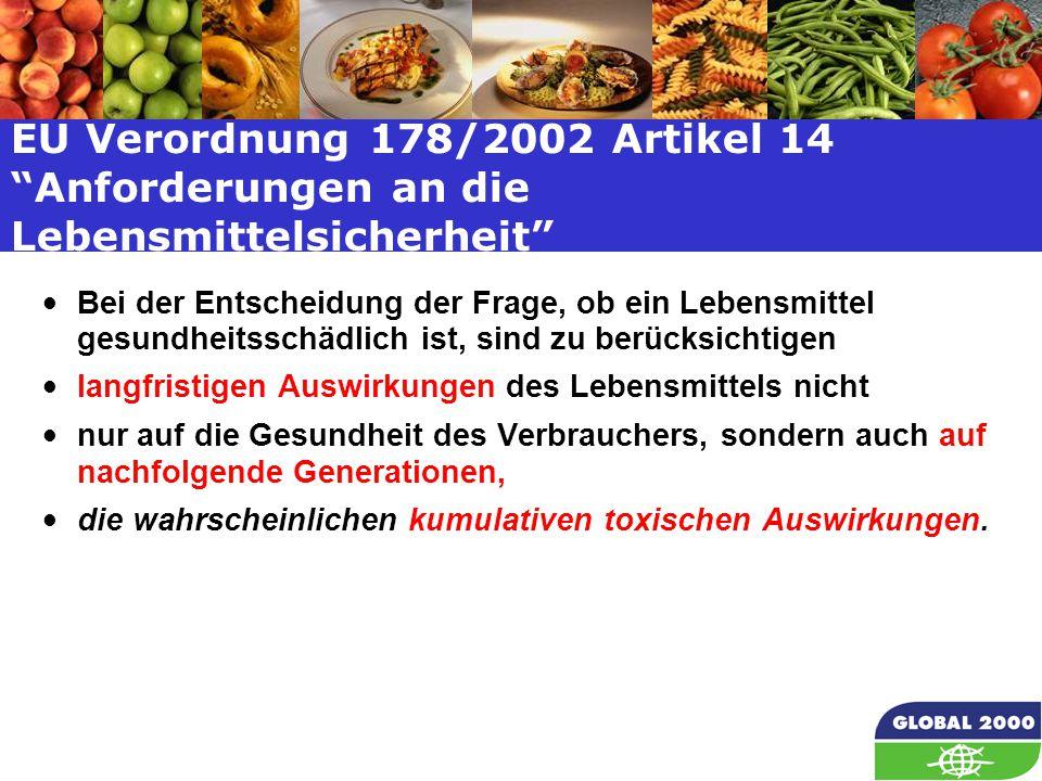 13 EU Verordnung 178/2002 Artikel 14 Anforderungen an die Lebensmittelsicherheit Bei der Entscheidung der Frage, ob ein Lebensmittel gesundheitsschädlich ist, sind zu berücksichtigen langfristigen Auswirkungen des Lebensmittels nicht nur auf die Gesundheit des Verbrauchers, sondern auch auf nachfolgende Generationen, die wahrscheinlichen kumulativen toxischen Auswirkungen.