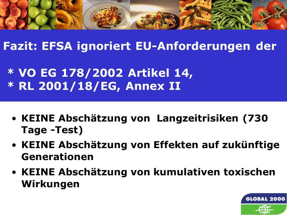 16 Fazit: EFSA ignoriert EU-Anforderungen der * VO EG 178/2002 Artikel 14, * RL 2001/18/EG, Annex II KEINE Abschätzung von Langzeitrisiken (730 Tage -Test) KEINE Abschätzung von Effekten auf zukünftige Generationen KEINE Abschätzung von kumulativen toxischen Wirkungen