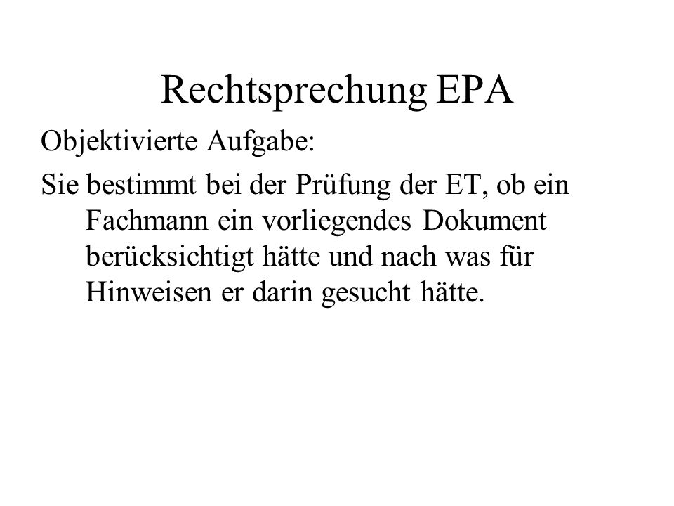 Rechtsprechung EPA Objektivierte Aufgabe: Sie bestimmt bei der Prüfung der ET, ob ein Fachmann ein vorliegendes Dokument berücksichtigt hätte und nach