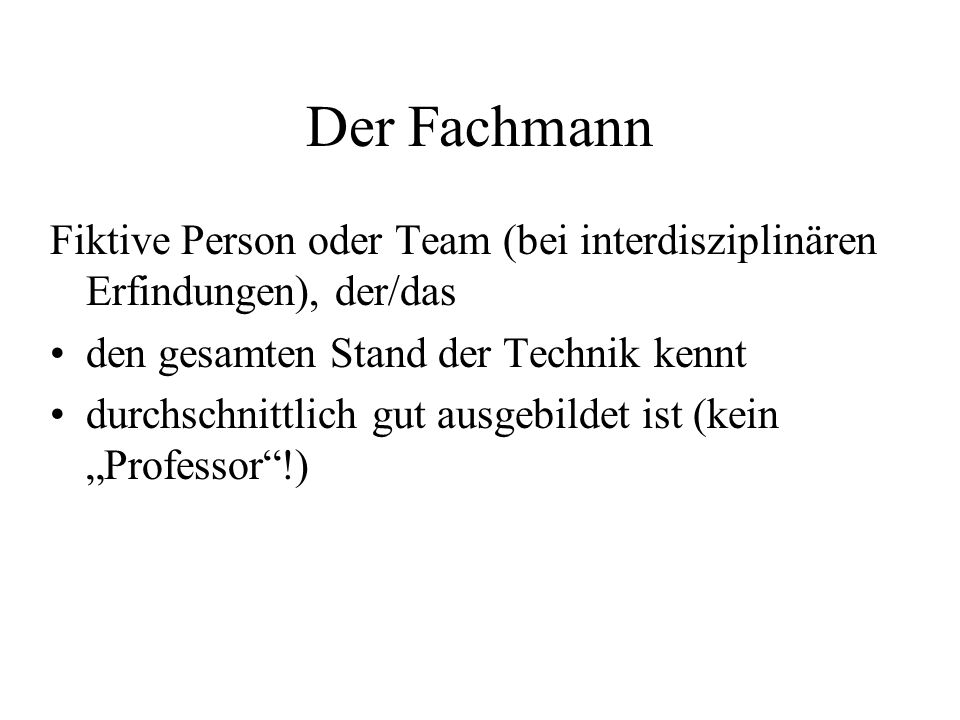 Der Fachmann Fiktive Person oder Team (bei interdisziplinären Erfindungen), der/das den gesamten Stand der Technik kennt durchschnittlich gut ausgebil
