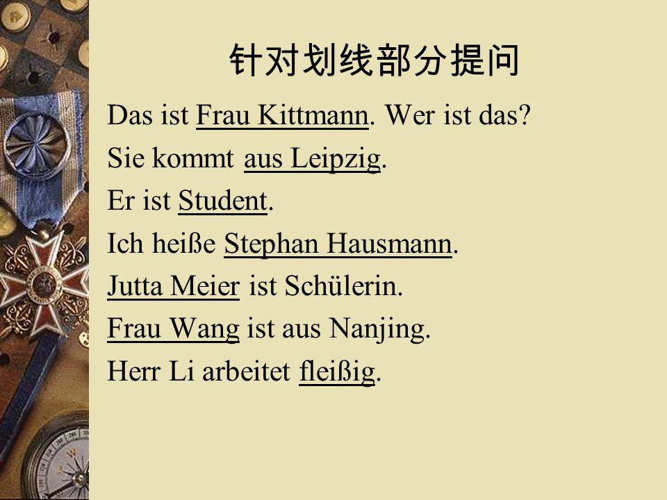 针对划线部分提问 Das ist Frau Kittmann. Wer ist das. Sie kommt aus Leipzig.