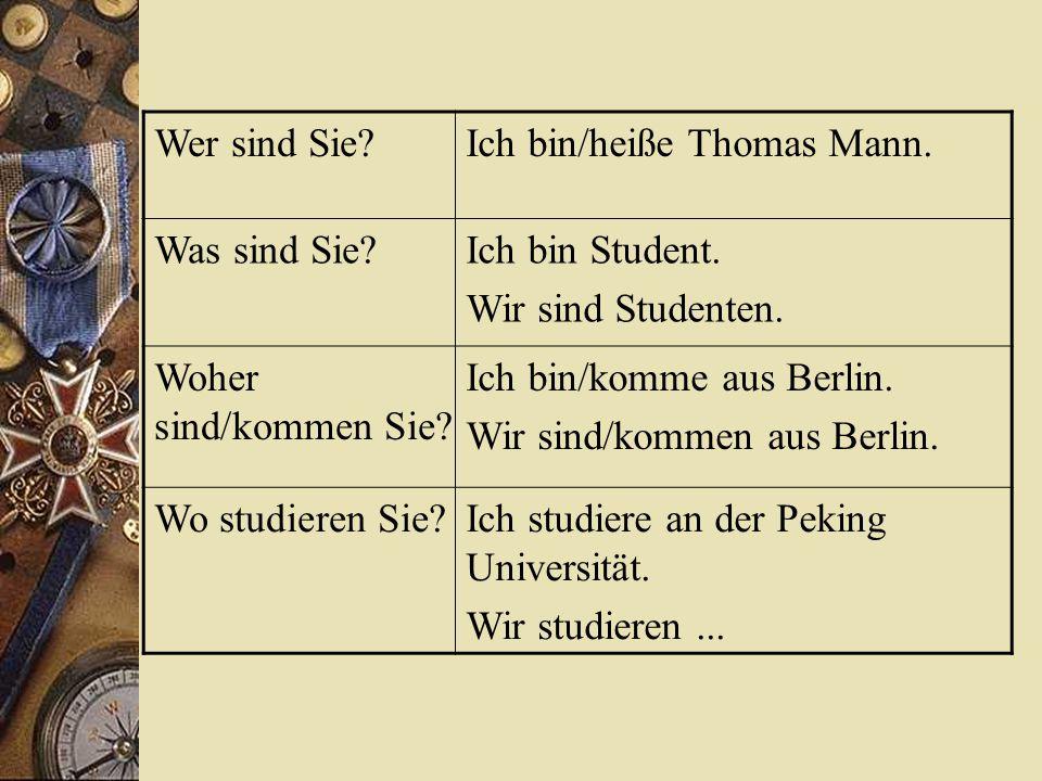 Wer sind Sie?Ich bin/heiße Thomas Mann. Was sind Sie?Ich bin Student.
