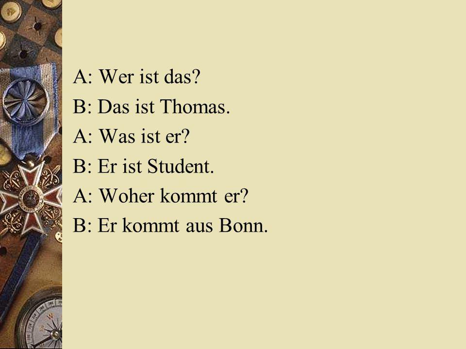 A: Wer ist das.B: Das ist Thomas. A: Was ist er. B: Er ist Student.