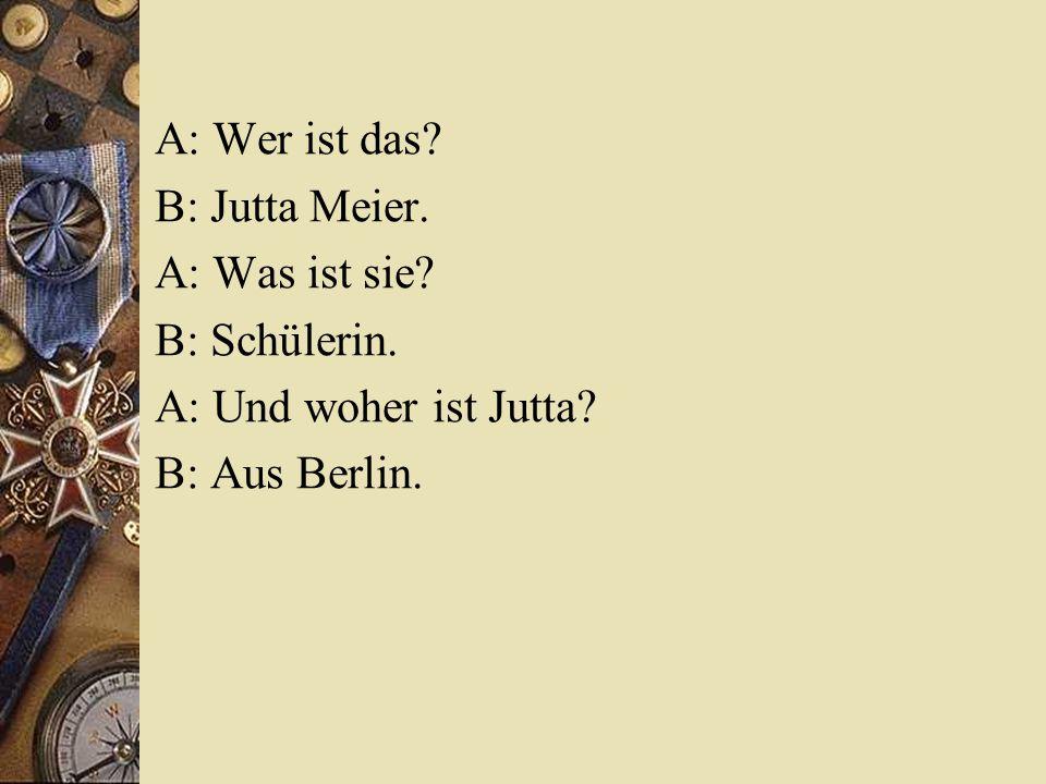A: Wer ist das.B: Jutta Meier. A: Was ist sie. B: Schülerin.