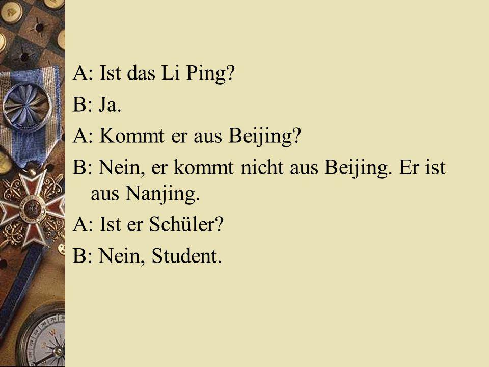 A: Ist das Li Ping.B: Ja. A: Kommt er aus Beijing.