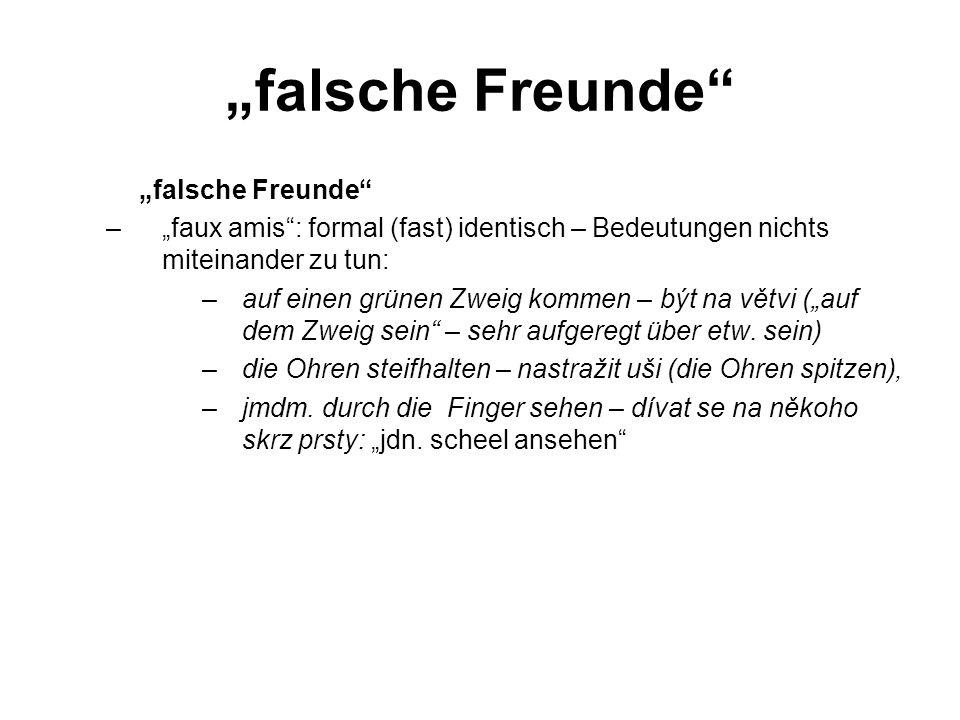 """""""falsche Freunde –""""faux amis : formal (fast) identisch – Bedeutungen nichts miteinander zu tun: –auf einen grünen Zweig kommen – být na větvi (""""auf dem Zweig sein – sehr aufgeregt über etw."""