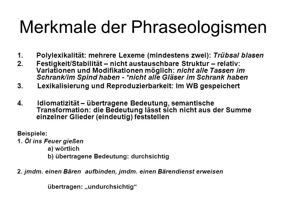 Merkmale der Phraseologismen 1.Polylexikalität: mehrere Lexeme (mindestens zwei): Trübsal blasen 2.Festigkeit/Stabilität – nicht austauschbare Struktu