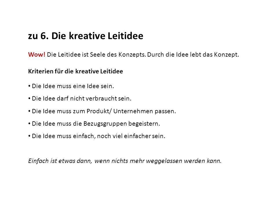 zu 6. Die kreative Leitidee Wow! Die Leitidee ist Seele des Konzepts. Durch die Idee lebt das Konzept. Kriterien für die kreative Leitidee Die Idee mu