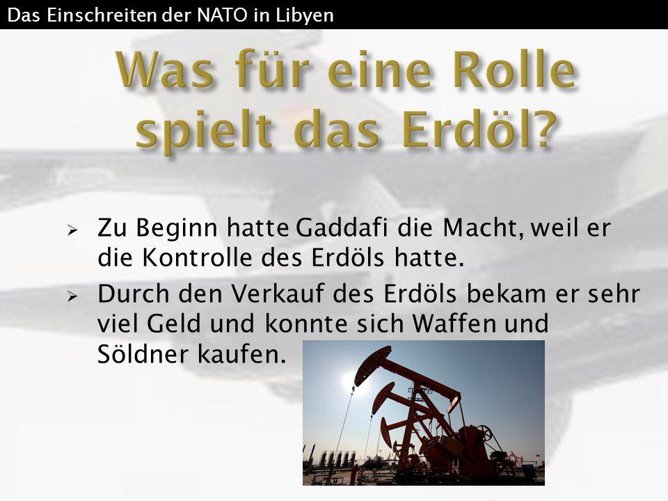  Zu Beginn hatte Gaddafi die Macht, weil er die Kontrolle des Erdöls hatte.  Durch den Verkauf des Erdöls bekam er sehr viel Geld und konnte sich Wa