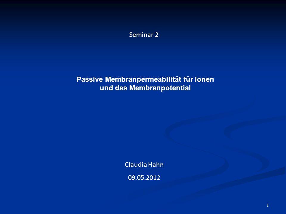 1 Seminar 2 Passive Membranpermeabilität für Ionen und das Membranpotential Claudia Hahn 09.05.2012